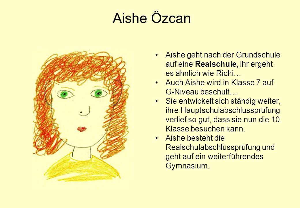 Aishe Özcan Aishe geht nach der Grundschule auf eine Realschule, ihr ergeht es ähnlich wie Richi… Auch Aishe wird in Klasse 7 auf G-Niveau beschult… S