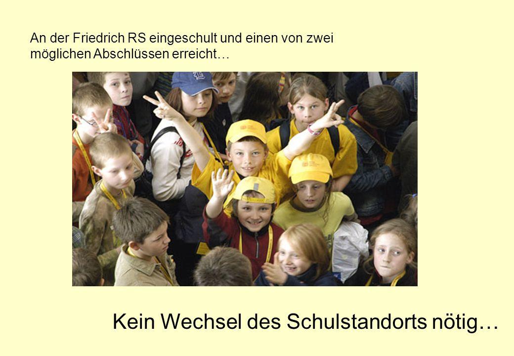 An der Friedrich RS eingeschult und einen von zwei möglichen Abschlüssen erreicht… Kein Wechsel des Schulstandorts nötig…