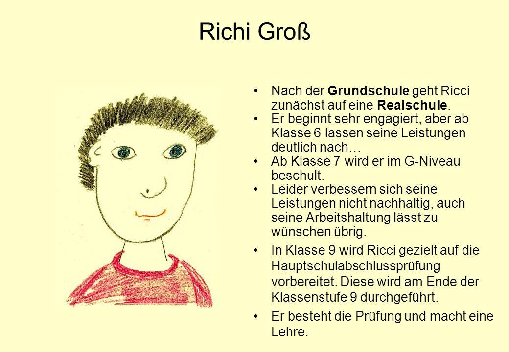 Richi Groß Nach der Grundschule geht Ricci zunächst auf eine Realschule. Er beginnt sehr engagiert, aber ab Klasse 6 lassen seine Leistungen deutlich