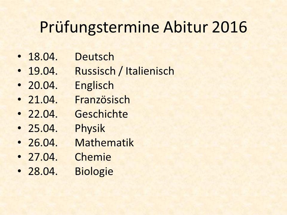 Prüfungstermine Abitur 2016 18.04.Deutsch 19.04.Russisch / Italienisch 20.04.Englisch 21.04.Französisch 22.04.Geschichte 25.04.Physik 26.04.Mathematik 27.04.Chemie 28.04.Biologie