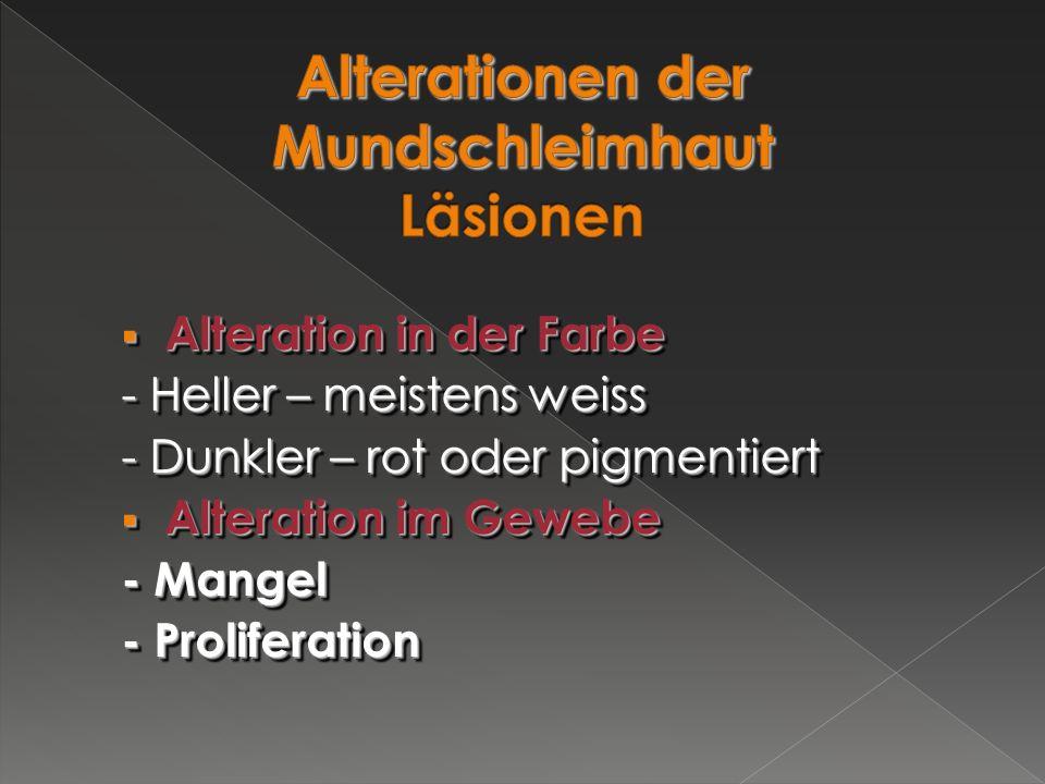  Alteration in der Farbe - Heller – meistens weiss - Dunkler – rot oder pigmentiert  Alteration im Gewebe - Mangel - Proliferation  Alteration in d