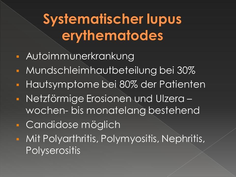  Autoimmunerkrankung  Mundschleimhautbeteilung bei 30%  Hautsymptome bei 80% der Patienten  Netzförmige Erosionen und Ulzera – wochen- bis monatel