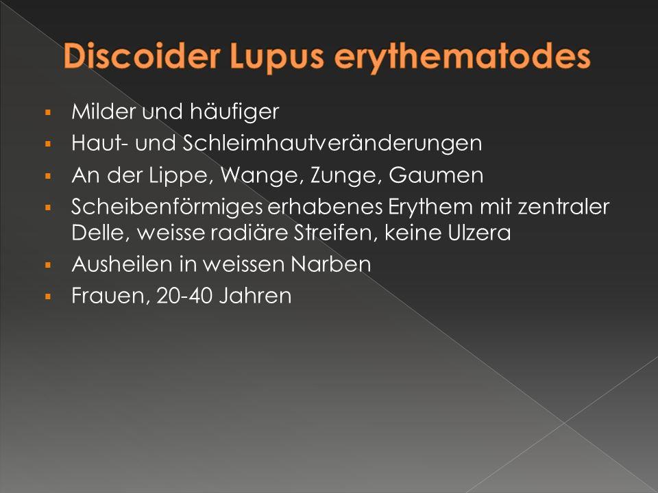  Milder und häufiger  Haut- und Schleimhautveränderungen  An der Lippe, Wange, Zunge, Gaumen  Scheibenförmiges erhabenes Erythem mit zentraler Del