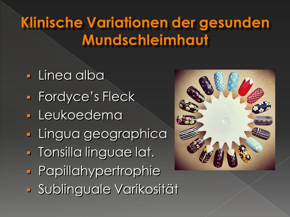  Linea alba  Fordyce's Fleck  Leukoedema  Lingua geographica  Tonsilla linguae lat.  Papillahypertrophie  Sublinguale Varikosität  Linea alba