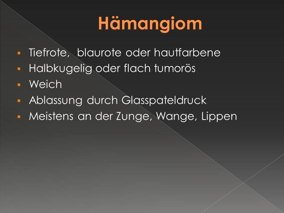  Tiefrote, blaurote oder hautfarbene  Halbkugelig oder flach tumorös  Weich  Ablassung durch Glasspateldruck  Meistens an der Zunge, Wange, Lippe