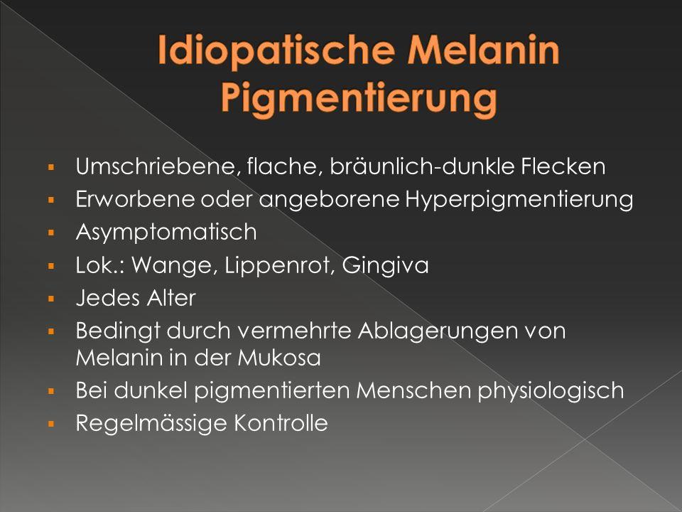  Umschriebene, flache, bräunlich-dunkle Flecken  Erworbene oder angeborene Hyperpigmentierung  Asymptomatisch  Lok.: Wange, Lippenrot, Gingiva  J