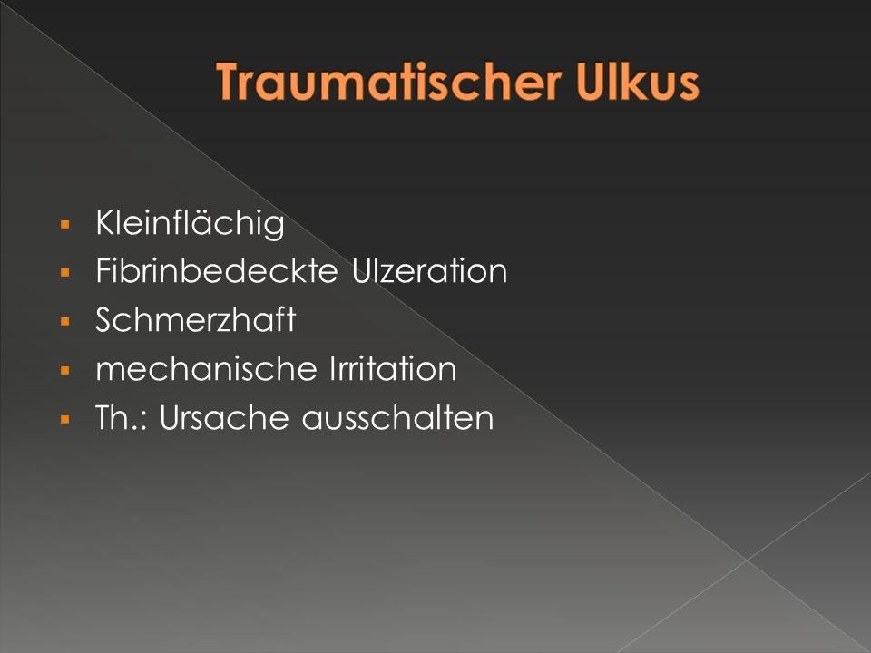  Kleinflächig  Fibrinbedeckte Ulzeration  Schmerzhaft  mechanische Irritation  Th.: Ursache ausschalten
