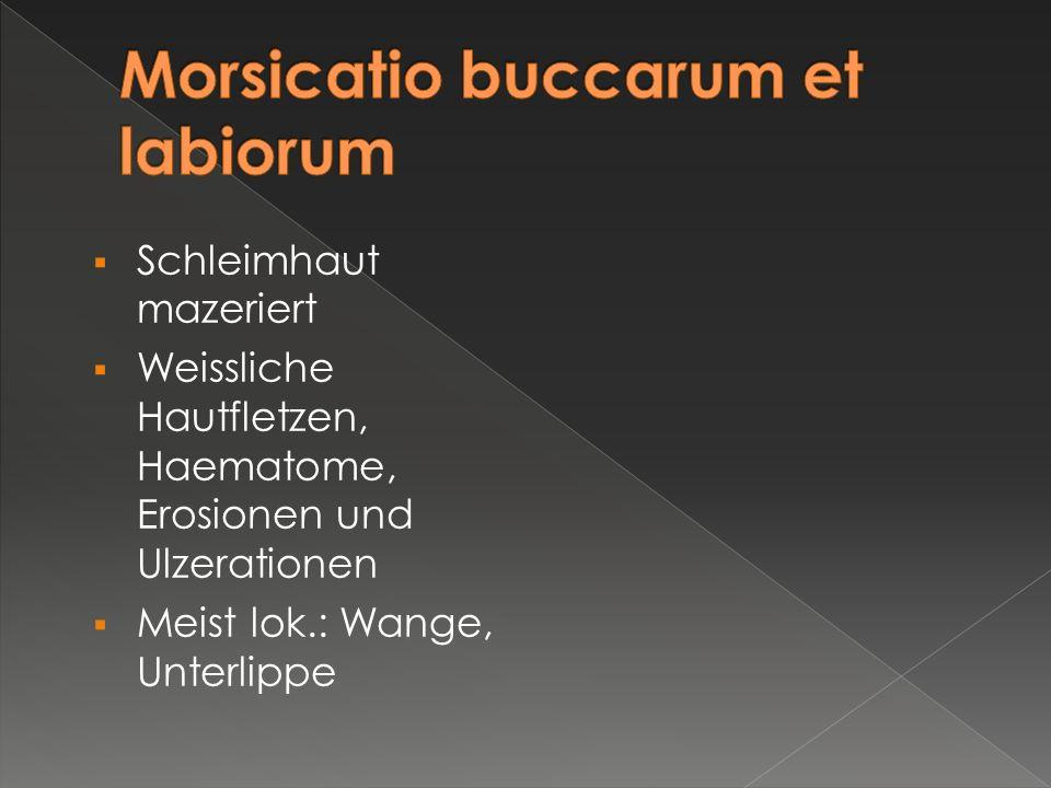  Schleimhaut mazeriert  Weissliche Hautfletzen, Haematome, Erosionen und Ulzerationen  Meist lok.: Wange, Unterlippe