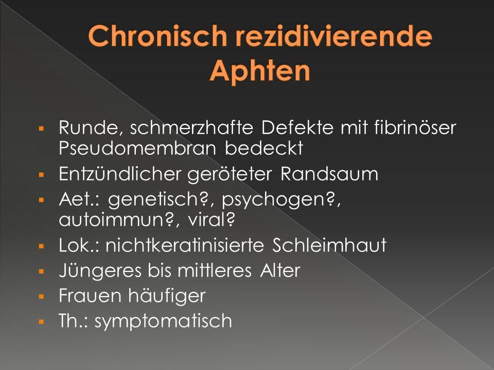  Runde, schmerzhafte Defekte mit fibrinöser Pseudomembran bedeckt  Entzündlicher geröteter Randsaum  Aet.: genetisch?, psychogen?, autoimmun?, vira