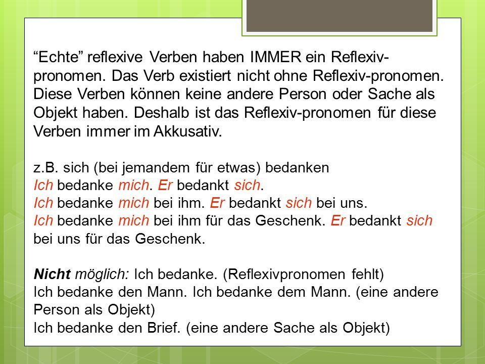 """""""Echte"""" reflexive Verben haben IMMER ein Reflexiv- pronomen. Das Verb existiert nicht ohne Reflexiv-pronomen. Diese Verben können keine andere Person"""