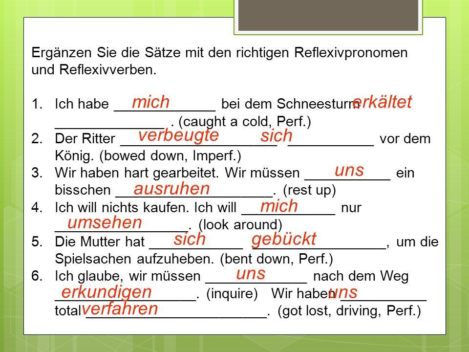Ergänzen Sie die Sätze mit den richtigen Reflexivpronomen und Reflexivverben. 1.Ich habe _____________ bei dem Schneesturm ______________. (caught a c