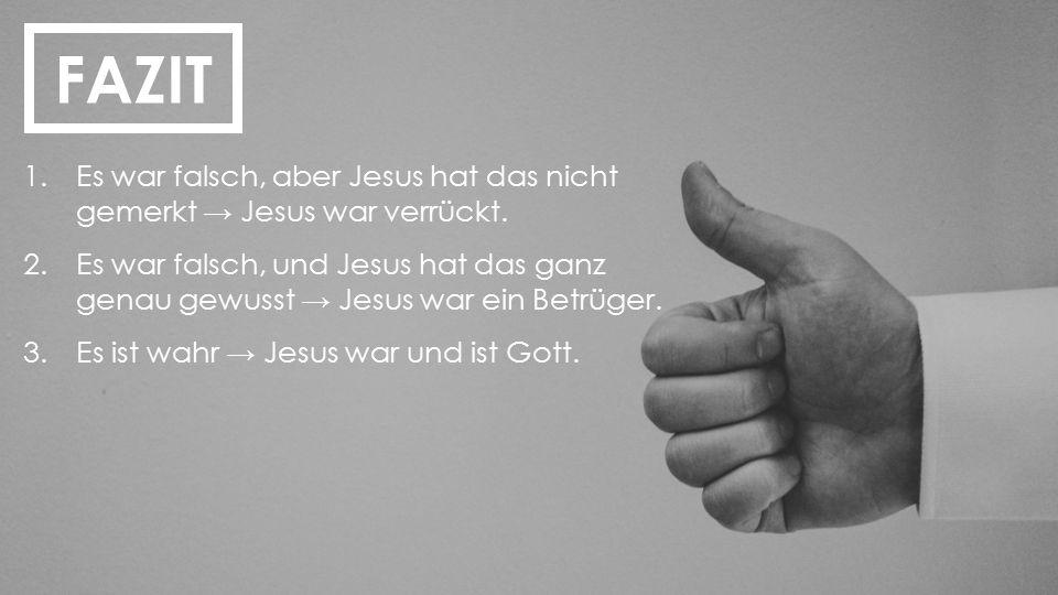 FAZIT 1.Es war falsch, aber Jesus hat das nicht gemerkt → Jesus war verrückt. 2.Es war falsch, und Jesus hat das ganz genau gewusst → Jesus war ein Be