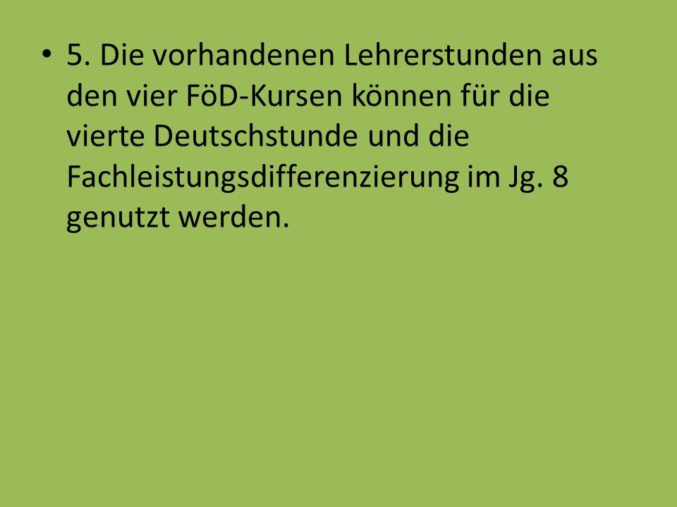 5. Die vorhandenen Lehrerstunden aus den vier FöD-Kursen können für die vierte Deutschstunde und die Fachleistungsdifferenzierung im Jg. 8 genutzt wer