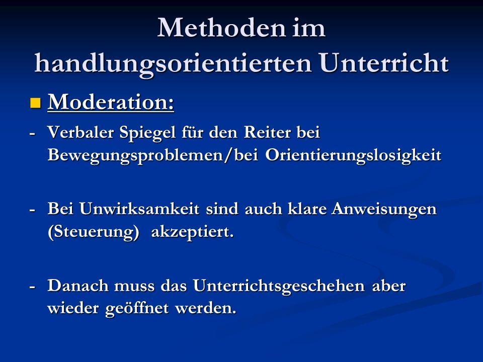Methoden im handlungsorientierten Unterricht Moderation: Moderation: -Verbaler Spiegel für den Reiter bei Bewegungsproblemen/bei Orientierungslosigkei