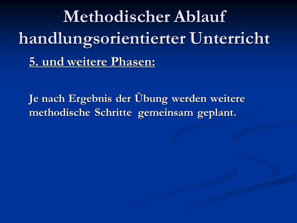 Methodischer Ablauf handlungsorientierter Unterricht 5. und weitere Phasen: Je nach Ergebnis der Übung werden weitere methodische Schritte gemeinsam g