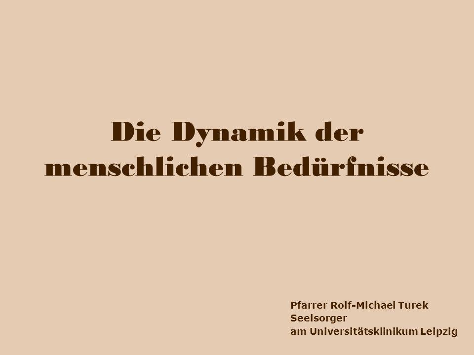 Die Dynamik der menschlichen Bedürfnisse Pfarrer Rolf-Michael Turek Seelsorger am Universitätsklinikum Leipzig