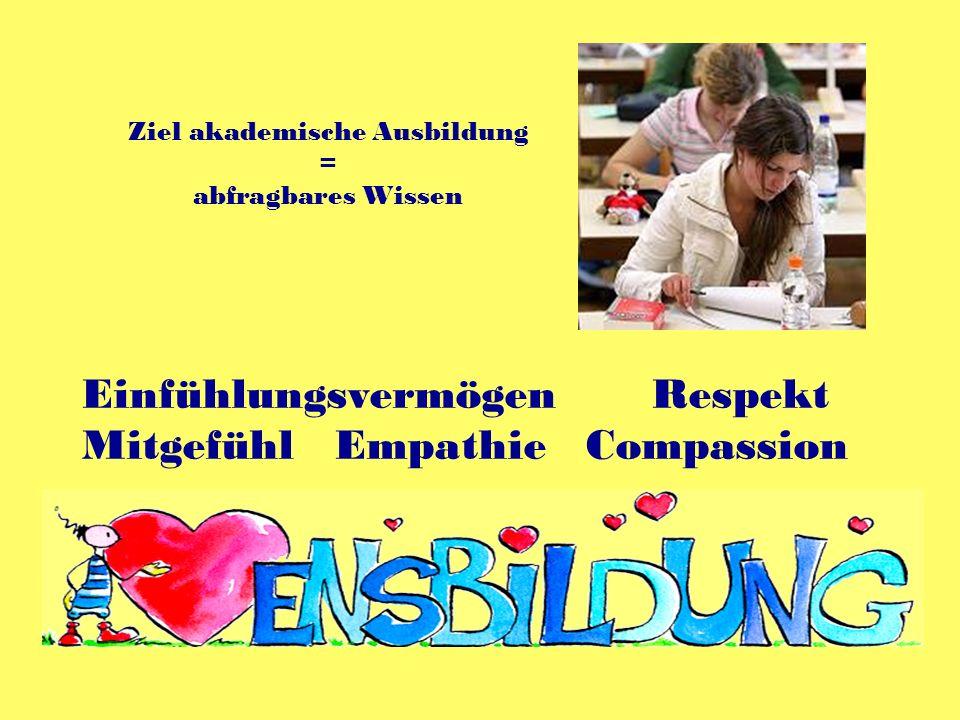 Einfühlungsvermögen Respekt Mitgefühl Empathie Compassion Ziel akademische Ausbildung = abfragbares Wissen