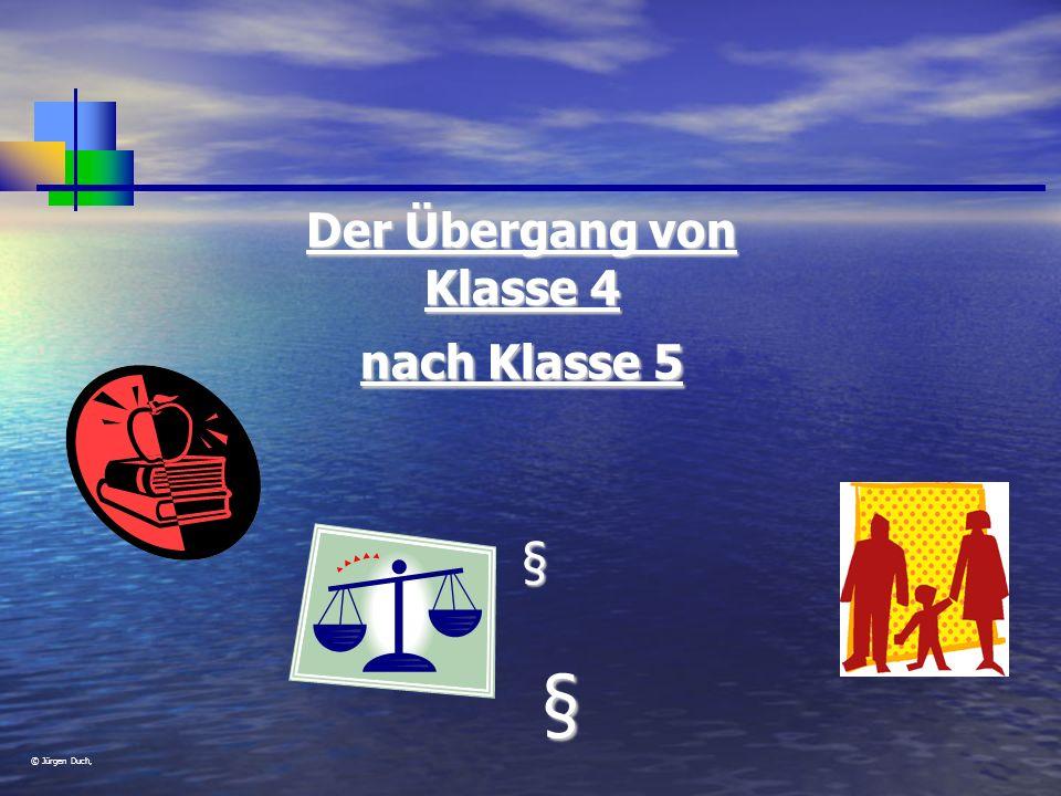© Jürgen Duch, Der Übergang von Klasse 4 nach Klasse 5 § §§§§§§§§§§§§