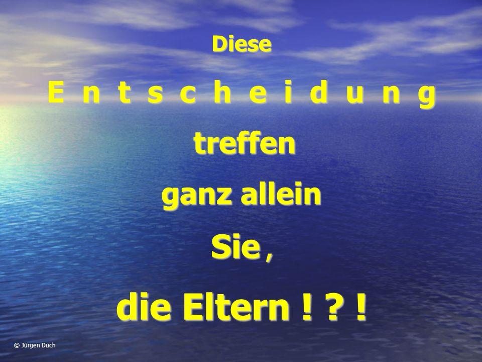 © Jürgen Duch Diese E n t s c h e i d u n g treffen treffen ganz allein Sie, die Eltern ! ? !