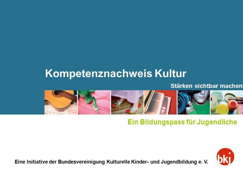 Kompetenznachweis Kultur Eine Initiative der Bundesvereinigung Kulturelle Kinder- und Jugendbildung e. V. Stärken sichtbar machen Ein Bildungspass für