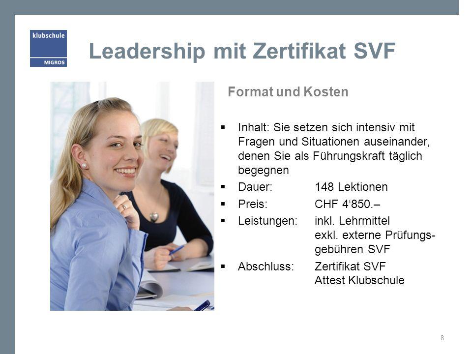 Leadership mit Zertifikat SVF Format und Kosten  Inhalt: Sie setzen sich intensiv mit Fragen und Situationen auseinander, denen Sie als Führungskraft täglich begegnen  Dauer:148 Lektionen  Preis:CHF 4'850.–  Leistungen:inkl.