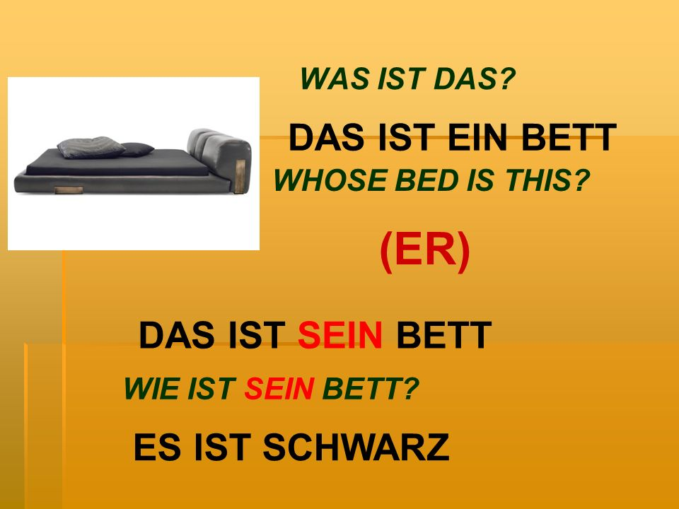 WAS IST DAS? DAS IST EIN BETT DAS IST SEIN BETT WHOSE BED IS THIS? (ER) WIE IST SEIN BETT? ES IST SCHWARZ