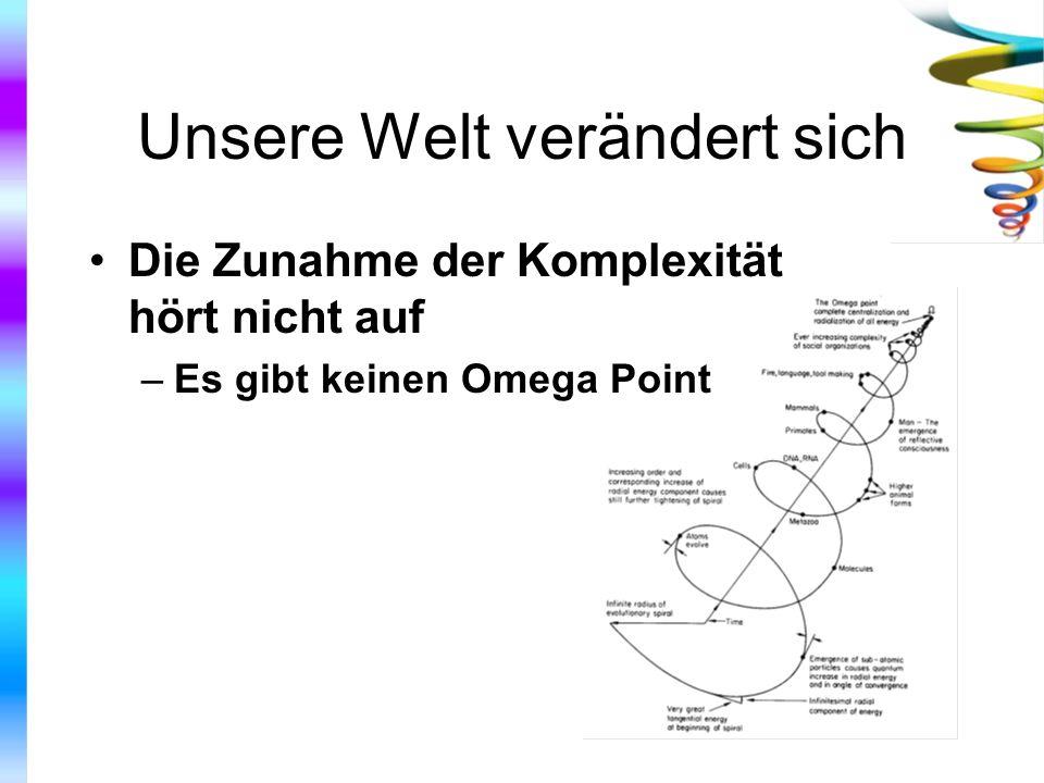 Unsere Welt verändert sich Die Zunahme der Komplexität hört nicht auf –Es gibt keinen Omega Point