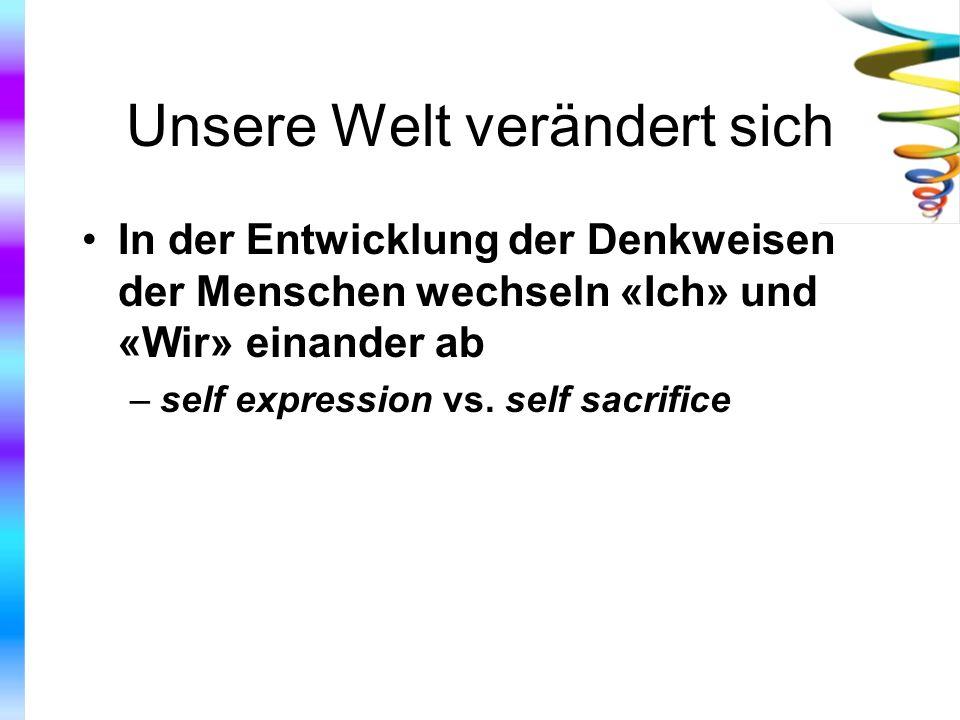 Unsere Welt verändert sich In der Entwicklung der Denkweisen der Menschen wechseln «Ich» und «Wir» einander ab –self expression vs. self sacrifice