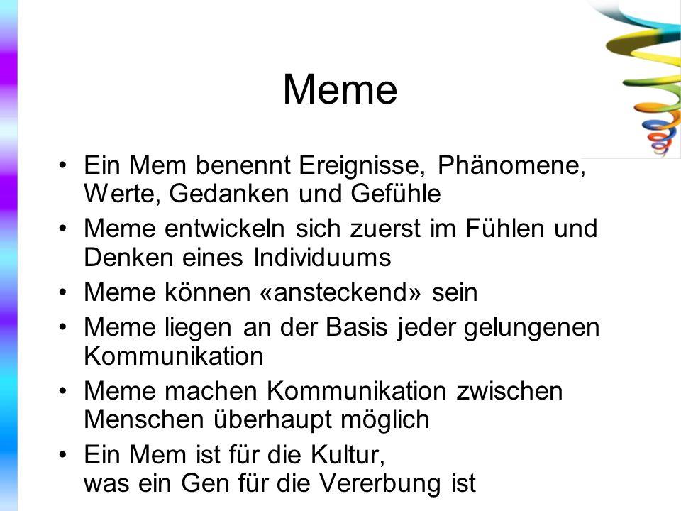 Meme Ein Mem benennt Ereignisse, Phänomene, Werte, Gedanken und Gefühle Meme entwickeln sich zuerst im Fühlen und Denken eines Individuums Meme können