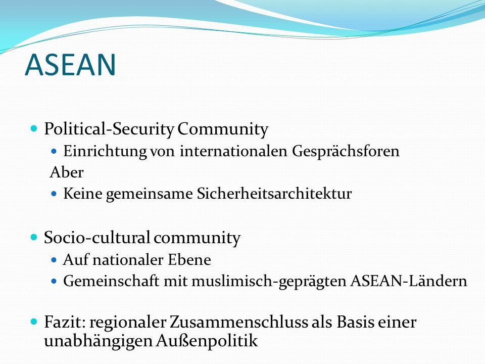 ASEAN Political-Security Community Einrichtung von internationalen Gesprächsforen Aber Keine gemeinsame Sicherheitsarchitektur Socio-cultural community Auf nationaler Ebene Gemeinschaft mit muslimisch-geprägten ASEAN-Ländern Fazit: regionaler Zusammenschluss als Basis einer unabhängigen Außenpolitik