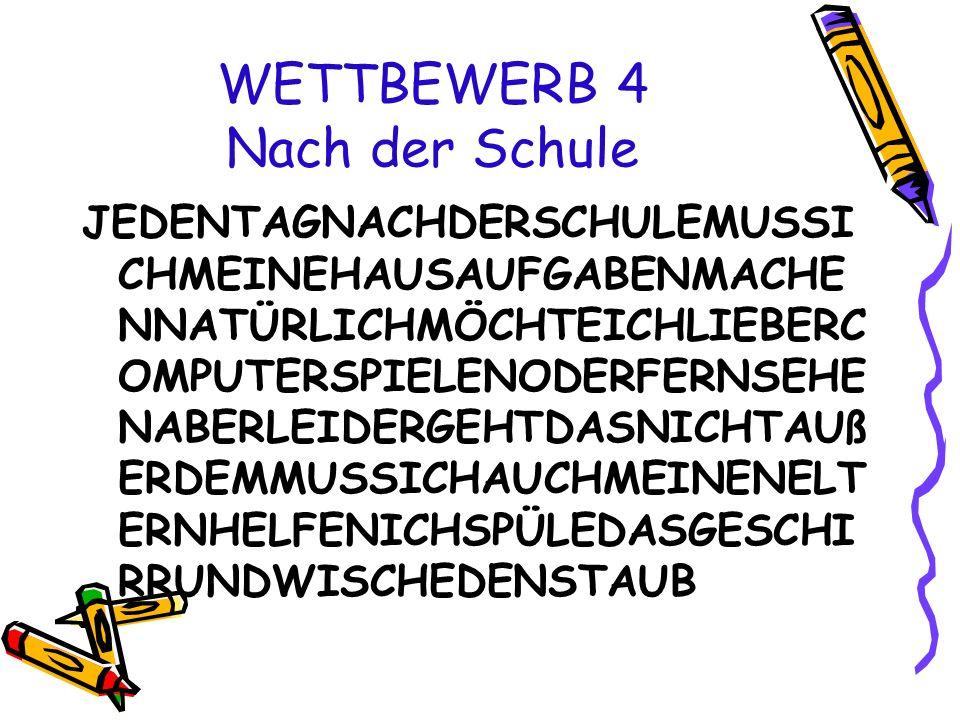 WETTBEWERB 4 Nach der Schule JEDENTAGNACHDERSCHULEMUSSI CHMEINEHAUSAUFGABENMACHE NNATÜRLICHMÖCHTEICHLIEBERC OMPUTERSPIELENODERFERNSEHE NABERLEIDERGEHTDASNICHTAUß ERDEMMUSSICHAUCHMEINENELT ERNHELFENICHSPÜLEDASGESCHI RRUNDWISCHEDENSTAUB