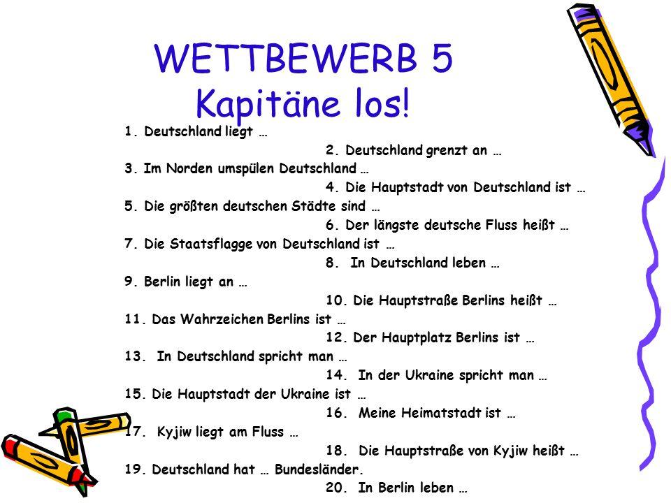 WETTBEWERB 5 Kapitäne los! 1. Deutschland liegt … 2. Deutschland grenzt an … 3. Im Norden umspülen Deutschland … 4. Die Hauptstadt von Deutschland ist