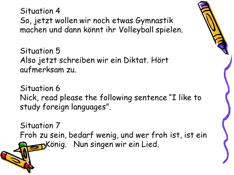 Situation 4 So, jetzt wollen wir noch etwas Gymnastik machen und dann könnt ihr Volleyball spielen. Situation 5 Also jetzt schreiben wir ein Diktat. H