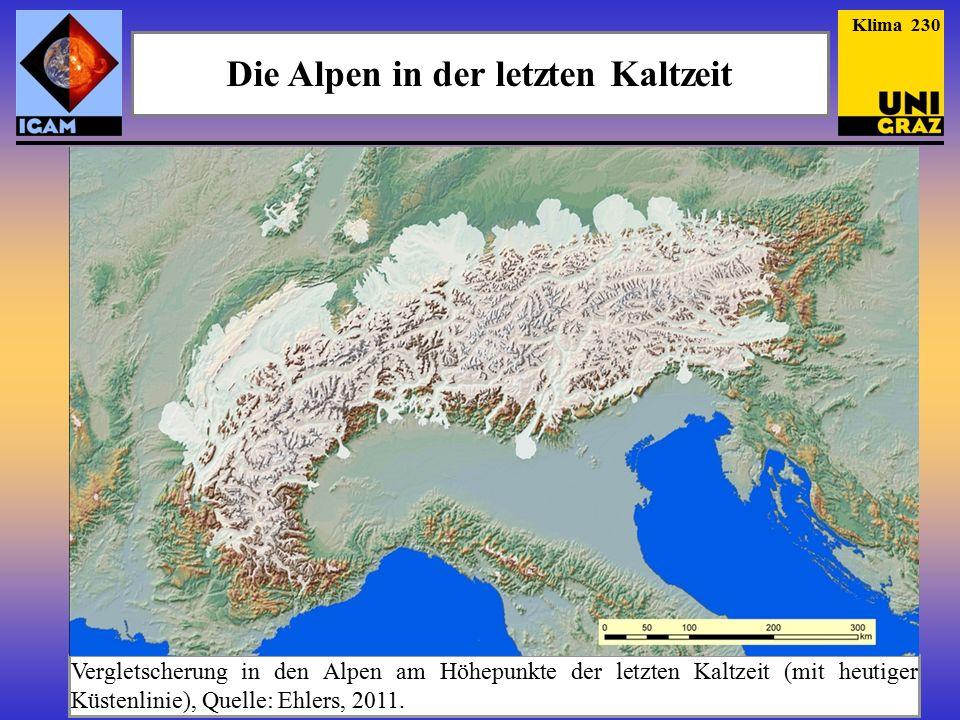 Die Alpen in der letzten Kaltzeit Klima 230 Vergletscherung in den Alpen am Höhepunkte der letzten Kaltzeit (mit heutiger Küstenlinie), Quelle: Ehlers, 2011.