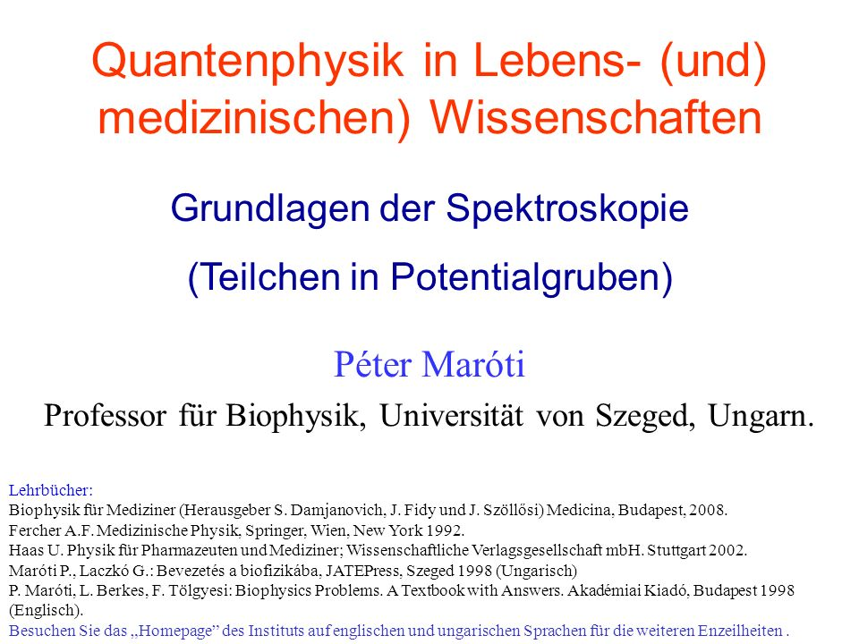Quantenphysik in Lebens- (und) medizinischen) Wissenschaften Péter Maróti Professor für Biophysik, Universität von Szeged, Ungarn. Grundlagen der Spek