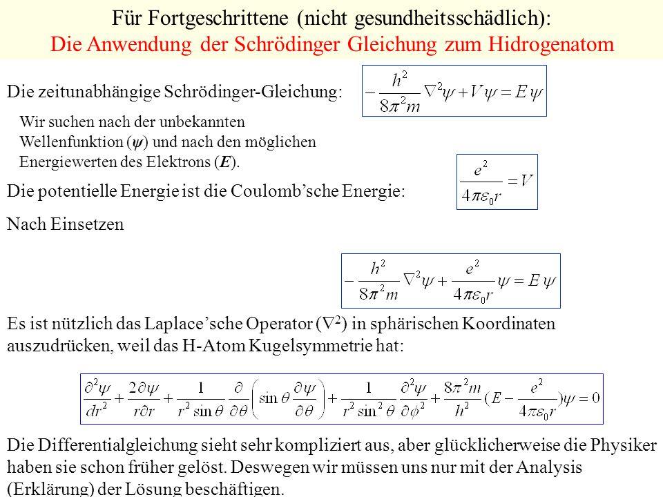 Für Fortgeschrittene (nicht gesundheitsschädlich): Die Anwendung der Schrödinger Gleichung zum Hidrogenatom Die zeitunabhängige Schrödinger-Gleichung: