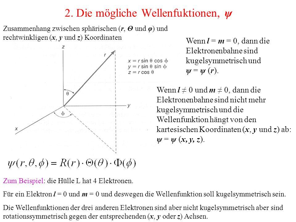 2. Die mögliche Wellenfuktionen, ψ Wenn l = m = 0, dann die Elektronenbahne sind kugelsymmetrisch und ψ = ψ (r). Wenn l ≠ 0 und m ≠ 0, dann die Elektr
