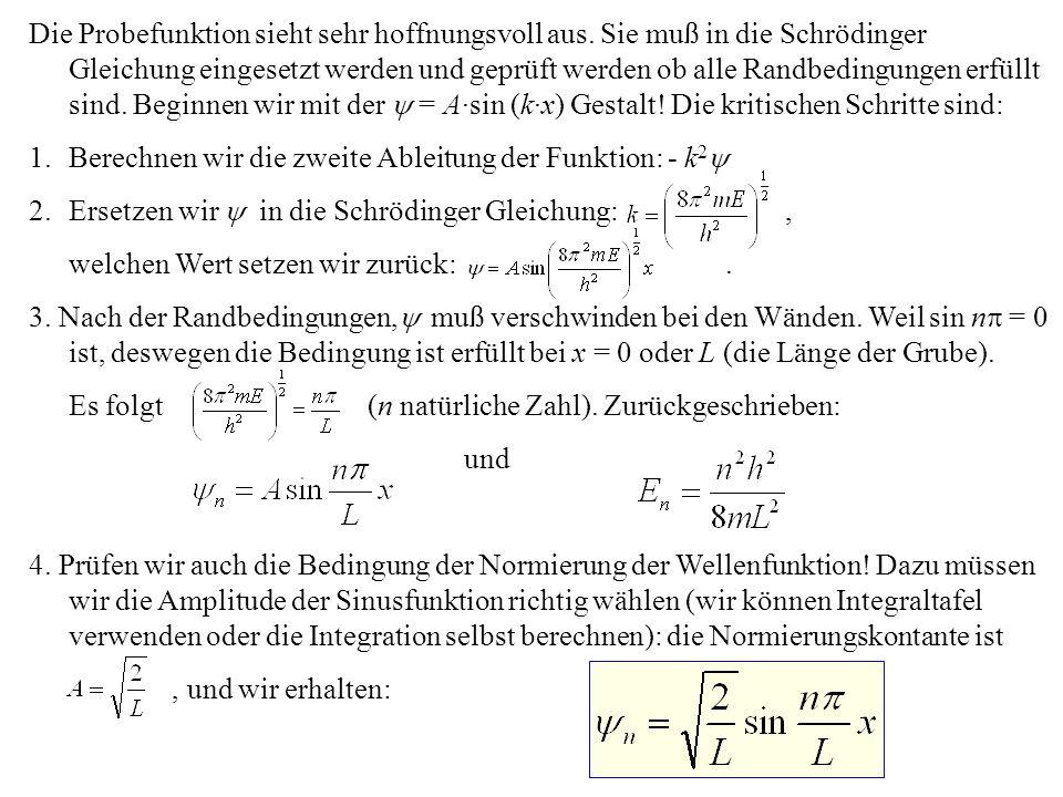 Die Probefunktion sieht sehr hoffnungsvoll aus. Sie muß in die Schrödinger Gleichung eingesetzt werden und geprüft werden ob alle Randbedingungen erfü