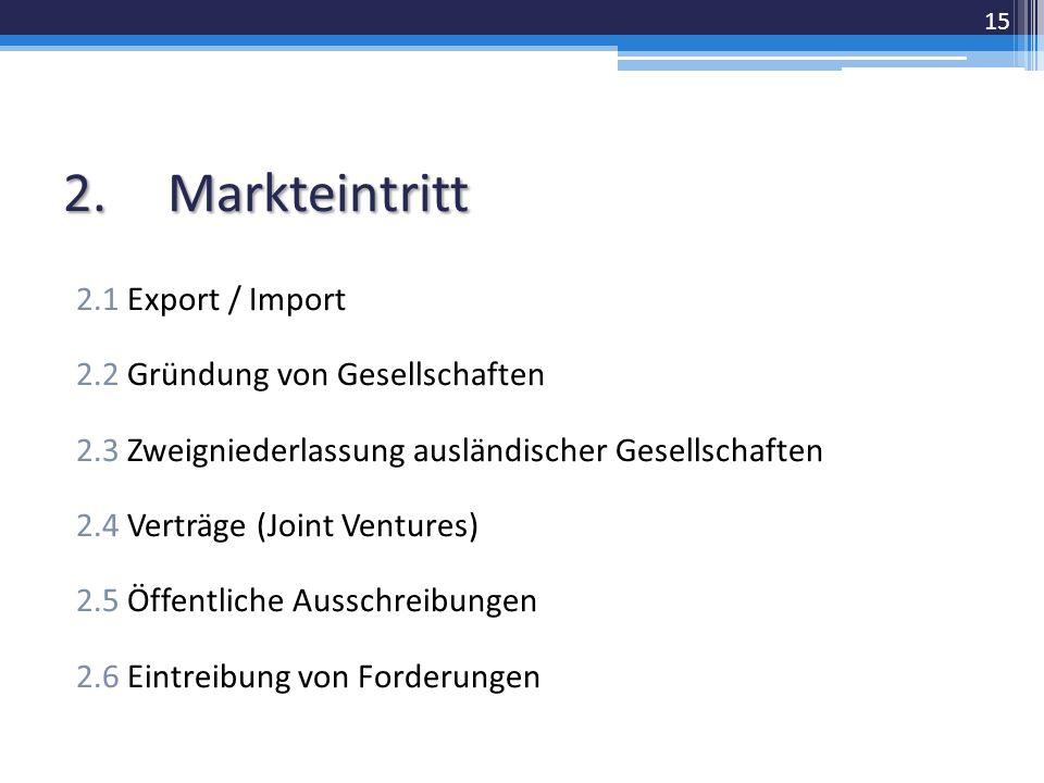 2.Markteintritt 2.1 Export / Import 2.2 Gründung von Gesellschaften 2.3 Zweigniederlassung ausländischer Gesellschaften 2.4 Verträge (Joint Ventures) 2.5 Öffentliche Ausschreibungen 2.6 Eintreibung von Forderungen 15