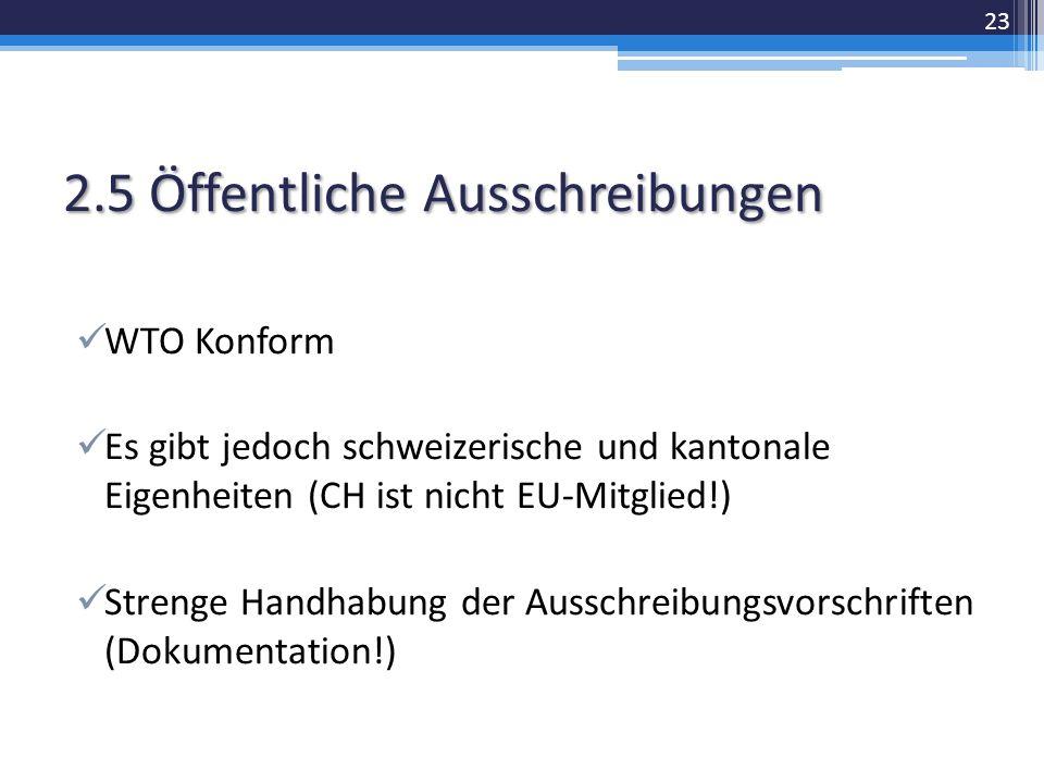 2.5 Öffentliche Ausschreibungen WTO Konform Es gibt jedoch schweizerische und kantonale Eigenheiten (CH ist nicht EU-Mitglied!) Strenge Handhabung der Ausschreibungsvorschriften (Dokumentation!) 23