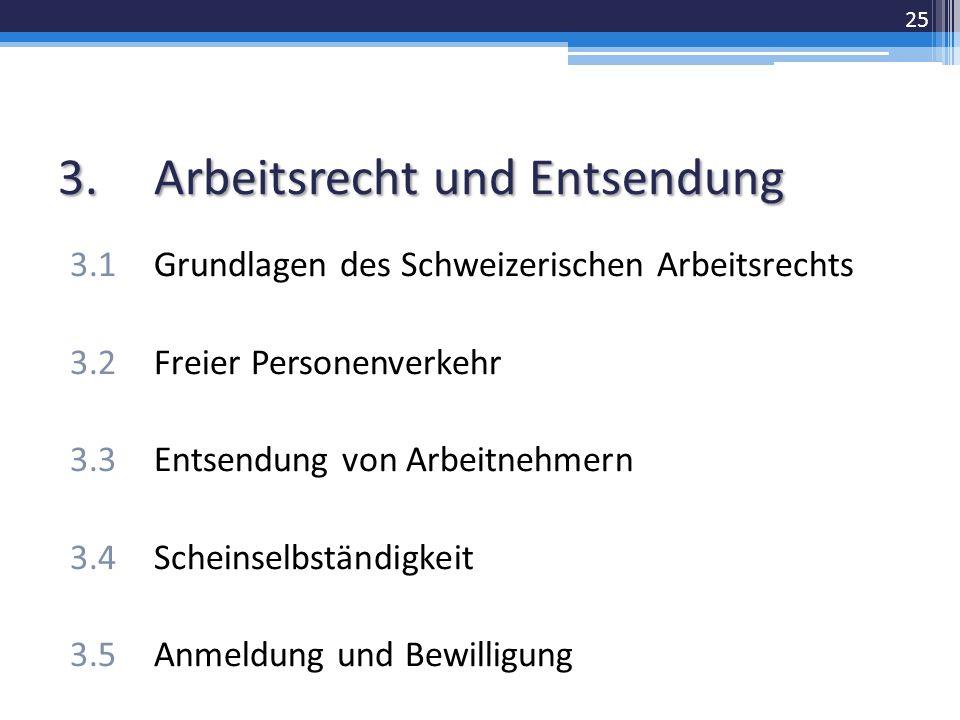 3.Arbeitsrecht und Entsendung 3.1Grundlagen des Schweizerischen Arbeitsrechts 3.2Freier Personenverkehr 3.3Entsendung von Arbeitnehmern 3.4Scheinselbständigkeit 3.5Anmeldung und Bewilligung 25