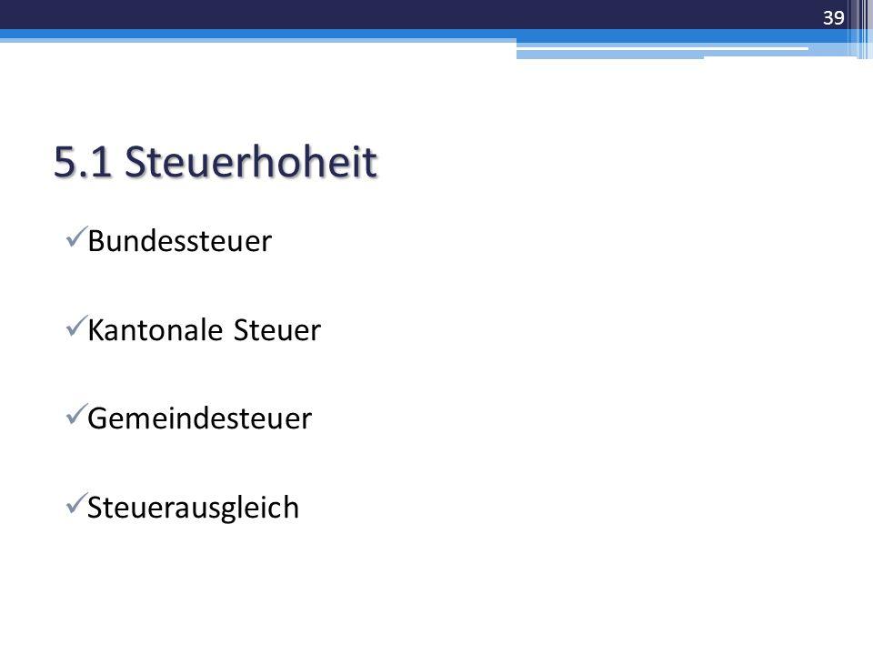 5.1 Steuerhoheit Bundessteuer Kantonale Steuer Gemeindesteuer Steuerausgleich 39