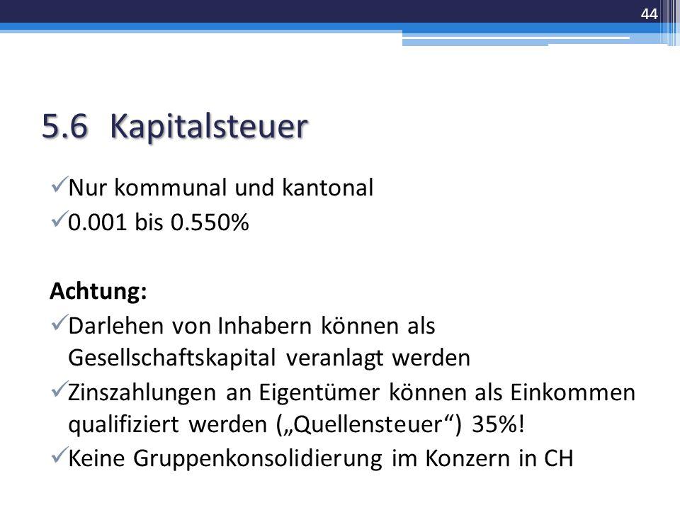 """5.6Kapitalsteuer Nur kommunal und kantonal 0.001 bis 0.550% Achtung: Darlehen von Inhabern können als Gesellschaftskapital veranlagt werden Zinszahlungen an Eigentümer können als Einkommen qualifiziert werden (""""Quellensteuer ) 35%."""