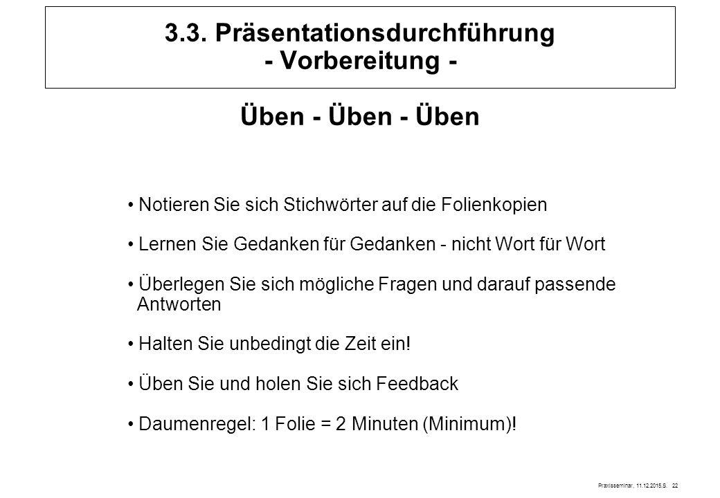 Praxisseminar, 11.12.2015,S. 22 3.3. Präsentationsdurchführung - Vorbereitung - Üben - Üben - Üben Notieren Sie sich Stichwörter auf die Folienkopien