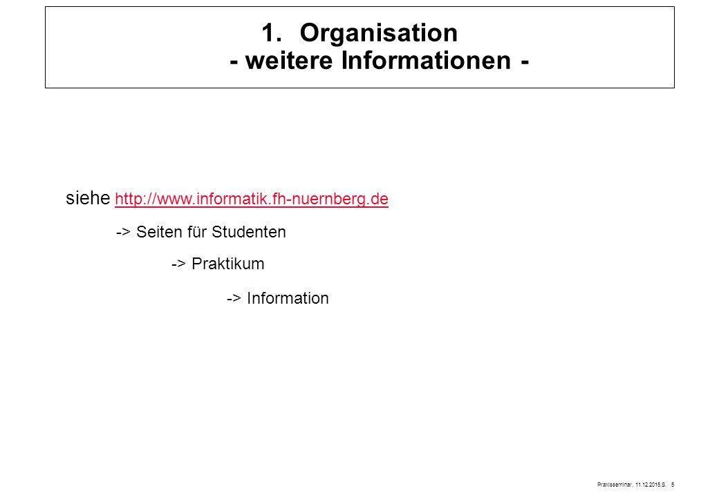 Praxisseminar, 11.12.2015,S. 5 1.Organisation - weitere Informationen - siehe http://www.informatik.fh-nuernberg.de http://www.informatik.fh-nuernberg