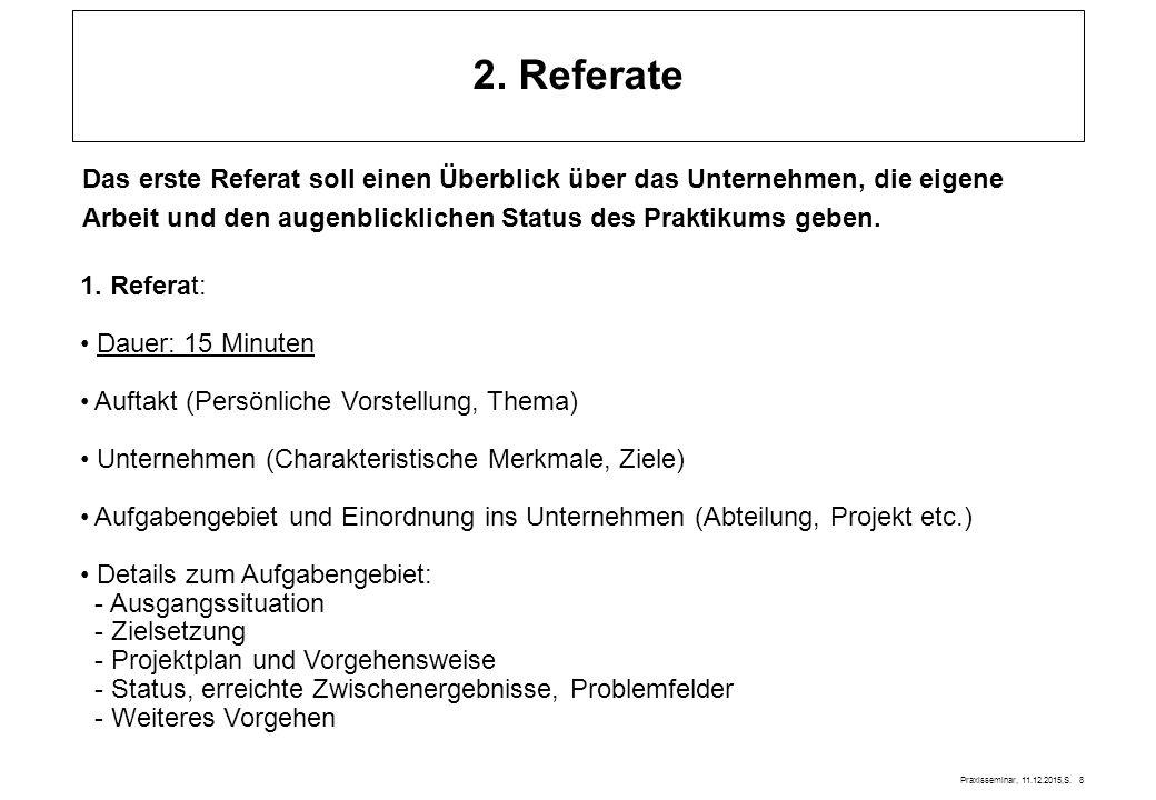 Praxisseminar, 11.12.2015,S. 8 2. Referate Das erste Referat soll einen Überblick über das Unternehmen, die eigene Arbeit und den augenblicklichen Sta