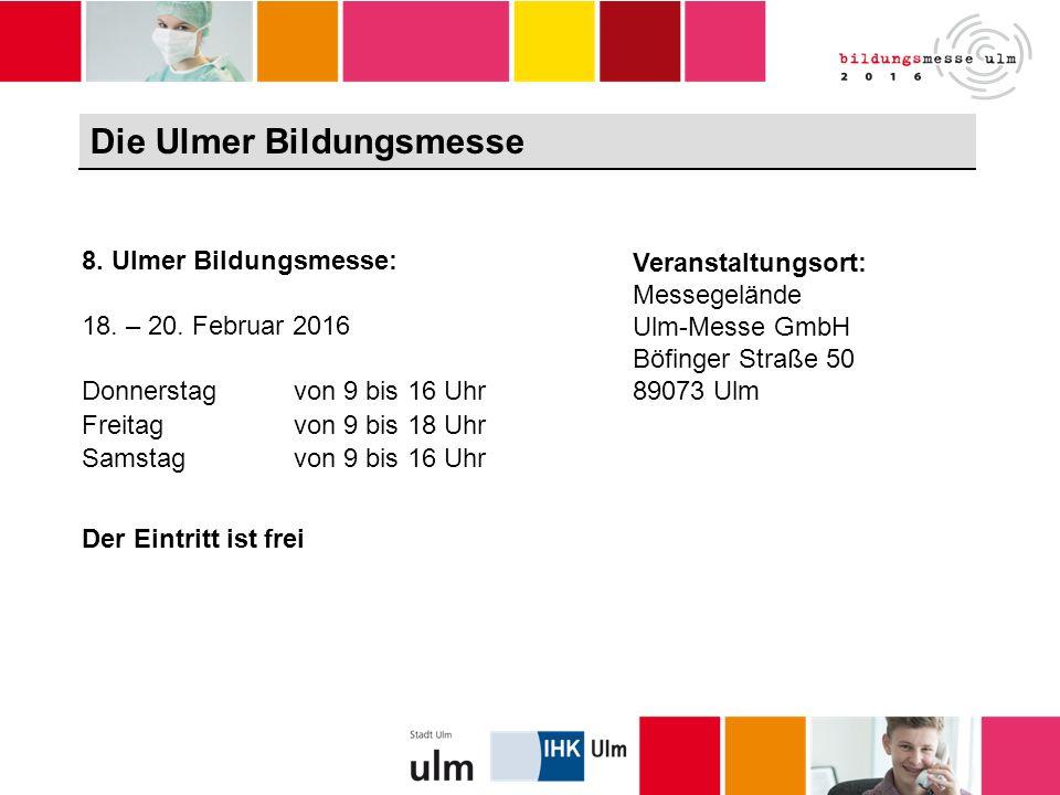 Die Ulmer Bildungsmesse Veranstaltungsort: Messegelände Ulm-Messe GmbH Böfinger Straße 50 89073 Ulm 8.