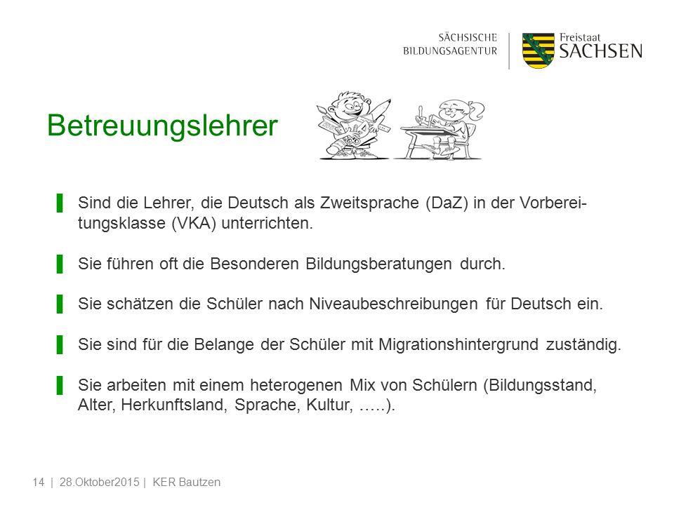 | 28.Oktober2015 | KER Bautzen14 Betreuungslehrer ▌Sind die Lehrer, die Deutsch als Zweitsprache (DaZ) in der Vorberei- tungsklasse (VKA) unterrichten.