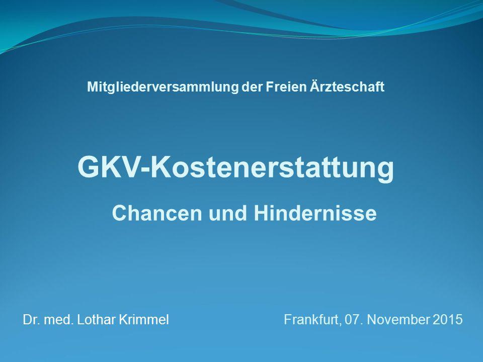 Mitgliederversammlung der Freien Ärzteschaft GKV-Kostenerstattung Chancen und Hindernisse Dr. med. Lothar Krimmel Frankfurt, 07. November 2015