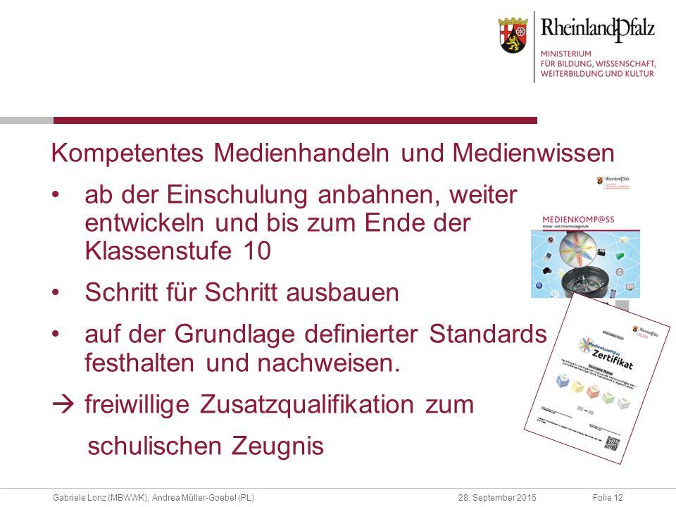 Folie 12Gabriele Lonz (MBWWK), Andrea Müller-Goebel (PL)28. September 2015 Kompetentes Medienhandeln und Medienwissen ab der Einschulung anbahnen, wei
